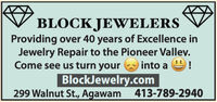 BLOCK JEWELERSProviding over 40 years of Excellence inJewelry Repair to the Pioneer Valley.Come see us turn yourinto a 9!BlockJewelry.com00299 Walnut St., Agawam 413-789-2940 BLOCK JEWELERS Providing over 40 years of Excellence in Jewelry Repair to the Pioneer Valley. Come see us turn your into a 9! BlockJewelry.com 00 299 Walnut St., Agawam 413-789-2940