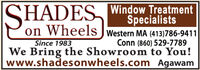SHADES Window TreatmentSpecialistson Wheels JWestern MA (413)786-9411Conn (860) 529-7789We Bring the Showroom to You!www.shadesonwheels.com AgawamSince 1983 SHADES Window Treatment Specialists on Wheels JWestern MA (413)786-9411 Conn (860) 529-7789 We Bring the Showroom to You! www.shadesonwheels.com Agawam Since 1983