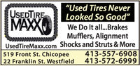 """Used Tires NeverLooked So Good""USEDTIREMAXXWe Do It all...BrakesMufflers, AlignmentUsedTireMaxx.com Shocks and Struts & More413-557-6908413-572-6999519 Front St. Chicopee22 Franklin St. Westfield ""Used Tires Never Looked So Good"" USEDTIRE MAXX We Do It all...Brakes Mufflers, Alignment UsedTireMaxx.com Shocks and Struts & More 413-557-6908 413-572-6999 519 Front St. Chicopee 22 Franklin St. Westfield"