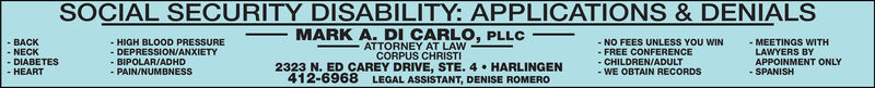 SOCIAL SECURITY DISABILITY: APPLICATIONS & DENIALS- BACKNECK- HIGH BLOOD PRESSURE- DEPRESSION/ANXIETYMARK A. DI CARLO, PLLCATTORNEY AT LAW- NO FEES UNLESS YOU WIN- FREE CONFERENCE- MEETINGS WITHLAWYERS BYAPPOINMENT ONLY- DIABETES- HEART- BIPOLAR/ADHD- PAIN/NUMBNESS2323 N. ED CAREY DRIVE, STE. 4  HARLINGENCORPUS CHRISTILEGAL ASSISTANT, DENISE ROMERO- CHILDREN/ADULT- WE OBTAIN RECORDS412-6968- SPANISH SOCIAL SECURITY DISABILITY: APPLICATIONS & DENIALS - BACK NECK - HIGH BLOOD PRESSURE - DEPRESSION/ANXIETY MARK A. DI CARLO, PLLC ATTORNEY AT LAW - NO FEES UNLESS YOU WIN - FREE CONFERENCE - MEETINGS WITH LAWYERS BY APPOINMENT ONLY - DIABETES - HEART - BIPOLAR/ADHD - PAIN/NUMBNESS 2323 N. ED CAREY DRIVE, STE. 4  HARLINGEN CORPUS CHRISTI LEGAL ASSISTANT, DENISE ROMERO - CHILDREN/ADULT - WE OBTAIN RECORDS 412-6968 - SPANISH