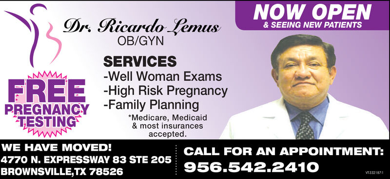 NOW OPENDr. Ricardo Lemus& SEEING NEW PATIENTS13OB/GYNSERVICES-Well Woman ExamsFREEPREGNANCY -Family PlanningTESTINGHigh Risk Pregnancy*Medicare, Medicaid& most insurancesaccepted.WE HAVE MOVED!CALL FOR AN APPOINTMENT:4770 N. EXPRESSWAY 83 STE 205956.542.2410BROWNSVILLE,TX 78526V332187-1 NOW OPEN Dr. Ricardo Lemus & SEEING NEW PATIENTS 13 OB/GYN SERVICES -Well Woman Exams FREE PREGNANCY -Family Planning TESTING High Risk Pregnancy *Medicare, Medicaid & most insurances accepted. WE HAVE MOVED! CALL FOR AN APPOINTMENT: 4770 N. EXPRESSWAY 83 STE 205 956.542.2410 BROWNSVILLE,TX 78526 V332187-1