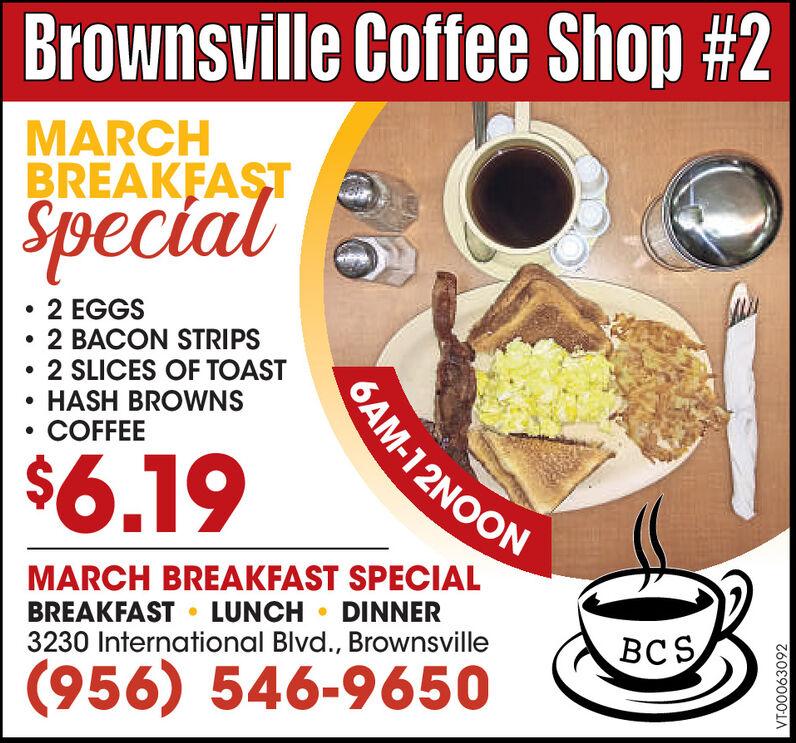 Brownsville Coffee Shop #2MARCHBREAKFASTSpecial2 EGGS2 BACON STRIPS2 SLICES OF TOAST HASH BROWNSCOFFEE6AM-12NOON$6.19MARCH BREAKFAST SPECIALBREAKFAST  LUNCH  DINNER3230 International Blvd., BrownsvilleBCS(956) 546-9650VT-00062019 Brownsville Coffee Shop #2 MARCH BREAKFAST Special 2 EGGS 2 BACON STRIPS 2 SLICES OF TOAST  HASH BROWNS COFFEE 6AM-12NOON $6.19 MARCH BREAKFAST SPECIAL BREAKFAST  LUNCH  DINNER 3230 International Blvd., Brownsville BCS (956) 546-9650 VT-00062019