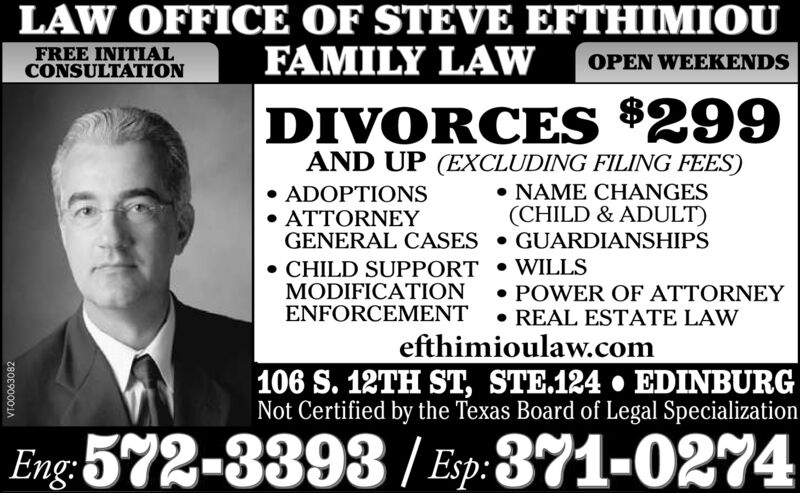 LAW OFFICE OF STEVE EFTHIMIOUFAMILY LAWFREE INITIALCONSULTATIONOPEN WEEKENDSDIVORCES *299AND UP (EXCLUDING FILING FEES) ADOPTIONS ATTORNEYGENERAL CASES  GUARDIANSHIPS NAME CHANGES(CHILD & ADULT) CHILD SUPPORT  WILLSMODIFICATIONENFORCEMENT  REAL ESTATE LAW POWER OF ATTORNEYefthimioulaw.com106 S. 12TH ST, STE.124  EDINBURGNot Certified by the Texas Board of Legal SpecializationEng:572-3393 / Esp:371-0274VTO0063082 LAW OFFICE OF STEVE EFTHIMIOU FAMILY LAW FREE INITIAL CONSULTATION OPEN WEEKENDS DIVORCES *299 AND UP (EXCLUDING FILING FEES)  ADOPTIONS  ATTORNEY GENERAL CASES  GUARDIANSHIPS  NAME CHANGES (CHILD & ADULT)  CHILD SUPPORT  WILLS MODIFICATION ENFORCEMENT  REAL ESTATE LAW  POWER OF ATTORNEY efthimioulaw.com 106 S. 12TH ST, STE.124  EDINBURG Not Certified by the Texas Board of Legal Specialization Eng:572-3393 / Esp:371-0274 VTO0063082