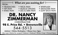 H What are you waiting for? EFROM: HEADACHES HIP PAIN KNEE PAIN NECK PAIN MUSCLE SPASMS LEG & ARM PAIN WHIPLASH SHOULDER PAIN LOW BACK PAINDR. NANCYZIMMERMANCHIROPRACTOR98 E. Price Rd.  Brownsville544-5513Ambetter  Molina Marketplace  Obama Care, CignaMost major Medical Ins. accepted  Medicare  Medicaid  Workers Comp.  Personal InjuryVT-00063024 H What are you waiting for? E FROM:  HEADACHES  HIP PAIN  KNEE PAIN  NECK PAIN  MUSCLE SPASMS  LEG & ARM PAIN  WHIPLASH  SHOULDER PAIN  LOW BACK PAIN DR. NANCY ZIMMERMAN CHIROPRACTOR 98 E. Price Rd.  Brownsville 544-5513 Ambetter  Molina Marketplace  Obama Care, Cigna Most major Medical Ins. accepted  Medicare  Medicaid  Workers Comp.  Personal Injury VT-00063024