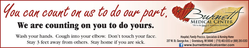 You can count on Us to do our part,We are counting on you to do yours.ButnellfMEDICAL CENTERWre the keait of Aaioun haittanWash your hands. Cough into your elbow. Don't touch your face.Stay 3 feet away from others. Stay home if you are sick.Hospital, Family Practice, Specialists & Nursing Home257 W. St. George Ave. | Grantsburg, WI 54840 | (715) 463-5353 or (800) 293-5353f www.burnettmedicalcenter.com You can count on Us to do our part, We are counting on you to do yours. Butnellf MEDICAL CENTER Wre the keait of Aaioun haittan Wash your hands. Cough into your elbow. Don't touch your face. Stay 3 feet away from others. Stay home if you are sick. Hospital, Family Practice, Specialists & Nursing Home 257 W. St. George Ave. | Grantsburg, WI 54840 | (715) 463-5353 or (800) 293-5353 f www.burnettmedicalcenter.com