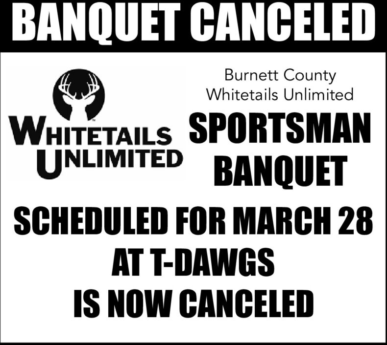 BANQUET CANCELEDBurnett CountyWhitetails UnlimitedWHITETAILS SPORTSMANUNLIMITED BANQUETSCHEDULED FOR MARCH 28AT T-DAWGSIS NOW CANCELED BANQUET CANCELED Burnett County Whitetails Unlimited WHITETAILS SPORTSMAN UNLIMITED BANQUET SCHEDULED FOR MARCH 28 AT T-DAWGS IS NOW CANCELED