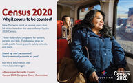 Census 2020Whyit counts to be counted!New Mexicans stand to receive more than$6 billion based on the data collected by the2020 Census.These dollars fund programs for seniors,parents, and kids. Funding also goes forroads, public housing, public safety, schools,and more.Stand up and be counted!Your community counts on you!For more information, visitwww.icountnm.govAlbuquerque/Bernalillo CountyCensus 2020/Complete Count CommitteeUnited StatesCensus2020COUNT NM Census 2020 Whyit counts to be counted! New Mexicans stand to receive more than $6 billion based on the data collected by the 2020 Census. These dollars fund programs for seniors, parents, and kids. Funding also goes for roads, public housing, public safety, schools, and more. Stand up and be counted! Your community counts on you! For more information, visit www.icountnm.gov Albuquerque/Bernalillo County Census 2020/Complete Count Committee United States Census 2020 COUNT NM