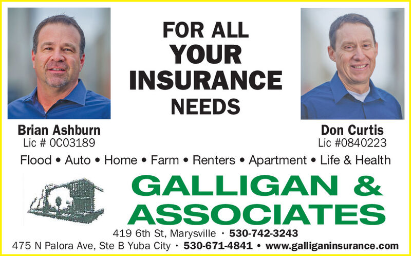 FOR ALLYOURINSURANCENEEDSBrian AshburnLic # OC03189Don CurtisLic #0840223Flood  Auto  Home  Farm  Renters  Apartment  Life & HealthGALLIG AN &ASSOCIATES419 6th St, Marysville · 530-742-3243475 N Palora Ave, Ste B Yuba City 530-671-4841  www.galliganinsurance.com FOR ALL YOUR INSURANCE NEEDS Brian Ashburn Lic # OC03189 Don Curtis Lic #0840223 Flood  Auto  Home  Farm  Renters  Apartment  Life & Health GALLIG AN & ASSOCIATES 419 6th St, Marysville · 530-742-3243 475 N Palora Ave, Ste B Yuba City 530-671-4841  www.galliganinsurance.com