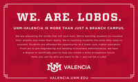 WE. ARE. LOBOS.UNM-VALENCIA IS MORE THAN JUST A BRANCH CAMPUS.We are educating the minds that will save lives. We're teaching students to visualizetheir dreams and make them reality. We're teaching students the skills they need tosucceed. Students are afforded the opportunity at a lower cost, higher education.From art to pre-engineering and welding to business administration, we havea degree or certificate plan to help you create a more prosperous future.Here, you can be who you want to be  you can be a Lobo!NM VALENCIAVALENCIA.UNM.EDU WE. ARE. LOBOS. UNM-VALENCIA IS MORE THAN JUST A BRANCH CAMPUS. We are educating the minds that will save lives. We're teaching students to visualize their dreams and make them reality. We're teaching students the skills they need to succeed. Students are afforded the opportunity at a lower cost, higher education. From art to pre-engineering and welding to business administration, we have a degree or certificate plan to help you create a more prosperous future. Here, you can be who you want to be  you can be a Lobo! NM VALENCIA VALENCIA.UNM.EDU