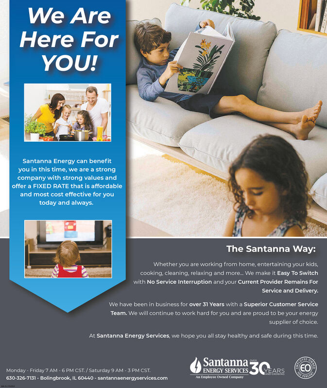 We AreHere ForYOU!Santanna Energy can benefityou in this time, we are a strongcompany with strong values andoffer a FIXED RATE that is affordableand most cost effective for youtoday and always.The Santanna Way:Whether you are working from home, entertaining your kids,cooking, cleaning, relaxing and more. We make it Easy To Switchwith No Service Interruption and your Current Provider Remains ForService and Delivery.We have been in business for over 31 Years with a Superior Customer ServiceTeam. We will continue to work hard for you and are proud to be your energysupplier of choice.At Santanna Energy Services, we hope you all stay healthy and safe during this time.SantannaOVER30EOMonday - Friday 7 AM - 6 PM CST. / Saturday 9 AM - 3 PM CST.ENERGY SERVICESYEARSANUTCROWING630-326-7131 - Bolingbrook, IL 60440 - santannaenergyservices.comAn Employee Owned Companya mmt We Are Here For YOU! Santanna Energy can benefit you in this time, we are a strong company with strong values and offer a FIXED RATE that is affordable and most cost effective for you today and always. The Santanna Way: Whether you are working from home, entertaining your kids, cooking, cleaning, relaxing and more. We make it Easy To Switch with No Service Interruption and your Current Provider Remains For Service and Delivery. We have been in business for over 31 Years with a Superior Customer Service Team. We will continue to work hard for you and are proud to be your energy supplier of choice. At Santanna Energy Services, we hope you all stay healthy and safe during this time. Santanna OVER 30 EO Monday - Friday 7 AM - 6 PM CST. / Saturday 9 AM - 3 PM CST. ENERGY SERVICES YEARS ANUTCROWING 630-326-7131 - Bolingbrook, IL 60440 - santannaenergyservices.com An Employee Owned Company a mmt