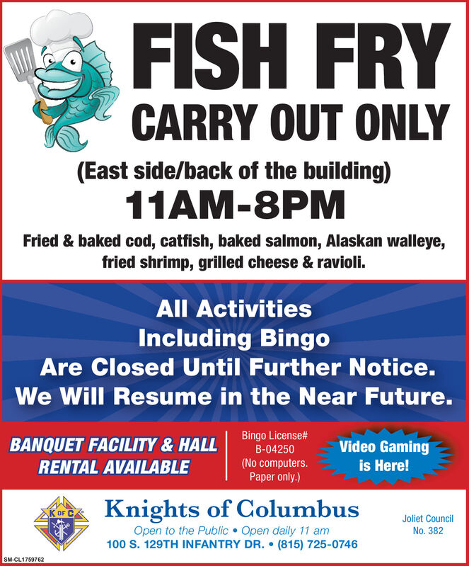 FISH FRYCARRY OUT ONLY(East side/back of the building)11AM-8PMFried & baked cod, catfish, baked salmon, Alaskan walleye,fried shrimp, grilled cheese & ravioli.All ActivitiesIncluding BingoAre Closed Until Further Notice.We Will Resume in the Near Future.BANQUET FACILITY& HALLBingo License#Video Gamingis Here!B-04250RENTAL AVAILABLE(No computers.Paper only.)Knights of ColumbusOpen to the Public Open daily 11 am100 S. 129TH INFANTRY DR.  (815) 725-0746K OF CJoliet CouncilNo. 382SM-CL1759762 FISH FRY CARRY OUT ONLY (East side/back of the building) 11AM-8PM Fried & baked cod, catfish, baked salmon, Alaskan walleye, fried shrimp, grilled cheese & ravioli. All Activities Including Bingo Are Closed Until Further Notice. We Will Resume in the Near Future. BANQUET FACILITY& HALL Bingo License# Video Gaming is Here! B-04250 RENTAL AVAILABLE (No computers. Paper only.) Knights of Columbus Open to the Public Open daily 11 am 100 S. 129TH INFANTRY DR.  (815) 725-0746 K OF C Joliet Council No. 382 SM-CL1759762