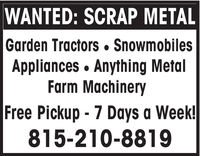WANTED: SCRAP METALGarden Tractors  SnowmobilesAppliances · Anything MetalFarm MachineryFree Pickup - 7 Days a Week!815-210-8819 WANTED: SCRAP METAL Garden Tractors  Snowmobiles Appliances · Anything Metal Farm Machinery Free Pickup - 7 Days a Week! 815-210-8819