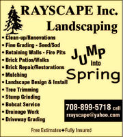 RAYSCAPE Inc.LandscapingClean-up/Renovations Fine Grading - Seed/SodRetaining Walls - Fire Pits Brick Patios/WalksBrick Repair/RestorationsMulchingLandscape Design & InstallTree TrimmingStump Grinding Bobcat ServiceDrainage WorkDriveway GradingJMpSpringinto708-899-5718 cellrrayscape@yaho0.comFree Estimates Fully Insured RAYSCAPE Inc. Landscaping Clean-up/Renovations  Fine Grading - Seed/Sod Retaining Walls - Fire Pits  Brick Patios/Walks Brick Repair/Restorations Mulching Landscape Design & Install Tree Trimming Stump Grinding  Bobcat Service Drainage Work Driveway Grading JMp Spring into 708-899-5718 cell rrayscape@yaho0.com Free Estimates Fully Insured