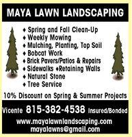MAYA LAWN LANDSCAPING Spring and Fall Clean-Up Weekly Mowing Mulching, Planting, Top SoilBobcat Work Brick Pavers/Patios & Repairs Sidewalks Retaining Walls Natural Stone Tree Service10% Discount on Spring & Summer ProjectsVicente 815-382-4538 Insured/Bondedwww.mayalawnlandscaping.commayalawns@gmail.com MAYA LAWN LANDSCAPING  Spring and Fall Clean-Up  Weekly Mowing  Mulching, Planting, Top Soil Bobcat Work  Brick Pavers/Patios & Repairs  Sidewalks Retaining Walls  Natural Stone  Tree Service 10% Discount on Spring & Summer Projects Vicente 815-382-4538 Insured/Bonded www.mayalawnlandscaping.com mayalawns@gmail.com