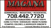 "MAGANACONCRETE CONSTRUCTION""QUALITY IS OUR FOUNDATION"" ESTABLISHED IN 1987COMMERICAL  INDUSTRIAL  RESIDENTIAL708.442.7720DRIVEWAYS FOUNDATIONS PATIOS STEPSCURB/CUTTERS  SIDEWALKS  SNOW PLOWINGSTAMPED, COLORED, & AGGREGATE CONCRETEFree EstimatesLicensed, Bonded, & Insured MAGANA CONCRETE CONSTRUCTION ""QUALITY IS OUR FOUNDATION"" ESTABLISHED IN 1987 COMMERICAL  INDUSTRIAL  RESIDENTIAL 708.442.7720 DRIVEWAYS FOUNDATIONS PATIOS STEPS CURB/CUTTERS  SIDEWALKS  SNOW PLOWING STAMPED, COLORED, & AGGREGATE CONCRETE Free Estimates Licensed, Bonded, & Insured"