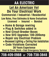 AA ELECTRICLet An American VetDo Your Electrical WorkCommercial / Industrial / ResidentialLow Rates, Free Estimates & Home EvaluationsInsuredLicensedBonded+ Home & Garage rewiring+ Plug & Switches added inNew Circuit Breaker BoxesNew SVC Upgrades 100-200amp+ Repair any Electrical Problem+ Recessed Lighting & Ceiling Fan InstallationCode Violations Corrected30 Years ExperienceNeat & Clean Work - Fast Emergency Service708-409-0988 or 708-738-3848 AA ELECTRIC Let An American Vet Do Your Electrical Work Commercial / Industrial / Residential Low Rates, Free Estimates & Home Evaluations Insured Licensed Bonded + Home & Garage rewiring + Plug & Switches added in New Circuit Breaker Boxes New SVC Upgrades 100-200amp + Repair any Electrical Problem + Recessed Lighting & Ceiling Fan Installation Code Violations Corrected 30 Years Experience Neat & Clean Work - Fast Emergency Service 708-409-0988 or 708-738-3848