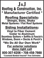 """J&JRoofing & Construction, Inc.* Manufacturer CertifiedRoofing Specialists:Shingle, Slate, ShakeMetal Systems / Flat Roof SystemsSiding Installations:Vinyl to Fiber CementCedar to AluminumSeamless Gutters - Soffits & Fascia'sWindows, Doors - Decks & Porch's""""We Do All Our Own Work""""For exterior solutionsdone right call800-307-6206 - 708-458-7988*Licensed-Bonded-Insured* Free Estimates J&J Roofing & Construction, Inc. * Manufacturer Certified Roofing Specialists: Shingle, Slate, Shake Metal Systems / Flat Roof Systems Siding Installations: Vinyl to Fiber Cement Cedar to Aluminum Seamless Gutters - Soffits & Fascia's Windows, Doors - Decks & Porch's """"We Do All Our Own Work"""" For exterior solutions done right call 800-307-6206 - 708-458-7988 *Licensed-Bonded-Insured* Free Estimates"""