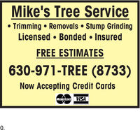 Mike's Tree Service Trimming  Removals  Stump GrindingLicensed  Bonded  InsuredFREE ESTIMATES630-971-TREE (8733)Now Accepting Credit CardsMasterCard VISA0. Mike's Tree Service  Trimming  Removals  Stump Grinding Licensed  Bonded  Insured FREE ESTIMATES 630-971-TREE (8733) Now Accepting Credit Cards MasterCard VISA 0.