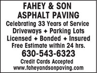 FAHEY & SONASPHALT PAVINGCelebrating 33 Years of ServiceDriveways + Parking LotsLicensed + Bonded + InsuredFree Estimate within 24 hrs.630-543-6323Credit Cards Acceptedwww.faheyandsonpaving.com FAHEY & SON ASPHALT PAVING Celebrating 33 Years of Service Driveways + Parking Lots Licensed + Bonded + Insured Free Estimate within 24 hrs. 630-543-6323 Credit Cards Accepted www.faheyandsonpaving.com