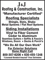 """J&JRoofing & Construction, Inc.*Manufacturer Certified*Roofing SpecialistsShingle, Slate, ShakeMetal Systems / Flat Roof SystemsSiding InstallationsVinyl to Fiber CementCedar to AluminumSeamless Gutters - Soffits & Fascia'sWindows, Doors - Decks & Porch's""""We Do All Our Own Work""""For Exterior SolutionsDone Right Call800-307-6206 - 630-455-1248*Licensed-Bonded-Insured* Free Estimates J&J Roofing & Construction, Inc. *Manufacturer Certified* Roofing Specialists Shingle, Slate, Shake Metal Systems / Flat Roof Systems Siding Installations Vinyl to Fiber Cement Cedar to Aluminum Seamless Gutters - Soffits & Fascia's Windows, Doors - Decks & Porch's """"We Do All Our Own Work"""" For Exterior Solutions Done Right Call 800-307-6206 - 630-455-1248 *Licensed-Bonded-Insured* Free Estimates"""