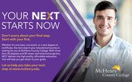 YOUR NEXTSTARTS NOWDon't worry about your final step.Start with your first.Whether it's one class, one event, or a new degree orcertificate, the next step in your educational journey iswaiting for you at McHenry County College. With morethan 20 degrees and 90 career and technical programs,MCC delivers the high quality, affordable educationthat will help you get closer to your goals.Let us help you take your nextstep at www.mchenry.edu.McHenryCounty College YOUR NEXT STARTS NOW Don't worry about your final step. Start with your first. Whether it's one class, one event, or a new degree or certificate, the next step in your educational journey is waiting for you at McHenry County College. With more than 20 degrees and 90 career and technical programs, MCC delivers the high quality, affordable education that will help you get closer to your goals. Let us help you take your next step at www.mchenry.edu. McHenry County College