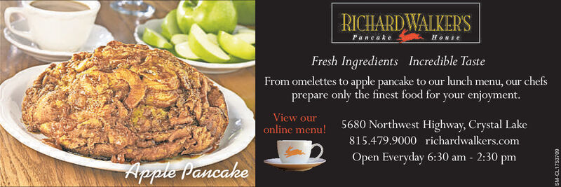 RICHARDWALKER'SPaneakeHouseFresh Ingredients Incredible TasteFrom omelettes to apple pancake to our lunch menu, our chefsprepare only the finest food for your enjoyment.View ouronline menu!5680 Northwest Highway, Crystal Lake815.479.9000 richardwalkers.comOpen Everyday 6:30 am - 2:30 pmApple PancakeSM-CL1744491 RICHARDWALKER'S Paneake House Fresh Ingredients Incredible Taste From omelettes to apple pancake to our lunch menu, our chefs prepare only the finest food for your enjoyment. View our online menu! 5680 Northwest Highway, Crystal Lake 815.479.9000 richardwalkers.com Open Everyday 6:30 am - 2:30 pm Apple Pancake SM-CL1744491