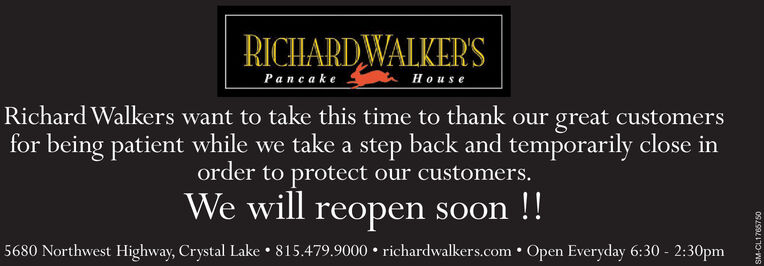 RICHARDWALKER'SPancakeHouseRichard Walkers want to take this time to thank our great customersfor being patient while we take a step back and temporarily close inorder to protect our customers.We will reopen soon !!5680 Northwest Highway, Crystal Lake  815.479.9000  richardwalkers.com Open Everyday 6:30 - 2:30pmSM-CL1765750 RICHARDWALKER'S Pancake House Richard Walkers want to take this time to thank our great customers for being patient while we take a step back and temporarily close in order to protect our customers. We will reopen soon !! 5680 Northwest Highway, Crystal Lake  815.479.9000  richardwalkers.com Open Everyday 6:30 - 2:30pm SM-CL1765750