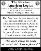 The NewtonAmerican Legionto the public and everyone is welcome.1101 W. 4th St. So.  Newton792-3353  4:00 p.m. Mon. - Sat.isopenThe American Legion is assistingour city and state in efforts tocontain and eliminate COVID-19by temporarily closing. After wewin this battle, we will reopenfor your pleasure and enjoyment.Thank you and stay healthy!!The best place in townto meet old & new friends!Daily Drink SpecialsSM-NE3895180-0325 The Newton American Legion to the public and everyone is welcome. 1101 W. 4th St. So.  Newton 792-3353  4:00 p.m. Mon. - Sat. is open The American Legion is assisting our city and state in efforts to contain and eliminate COVID-19 by temporarily closing. After we win this battle, we will reopen for your pleasure and enjoyment. Thank you and stay healthy!! The best place in town to meet old & new friends! Daily Drink Specials SM-NE3895180-0325
