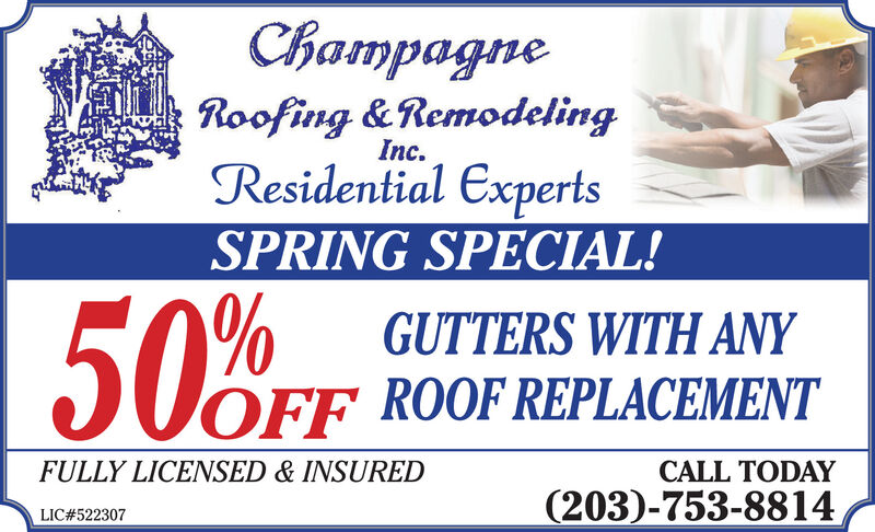 ChampagneRoofing &RemodelingInc.Residential ExpertsSPRING SPECIAL!50%GUTTERS WITH ANYOFF ROOF REPLACEMENTFULLY LICENSED & INSUREDCALL TODAY(203)-753-8814LIC#522307 Champagne Roofing &Remodeling Inc. Residential Experts SPRING SPECIAL! 50% GUTTERS WITH ANY OFF ROOF REPLACEMENT FULLY LICENSED & INSURED CALL TODAY (203)-753-8814 LIC#522307