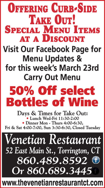 OFFERING CURB-SIDETAKE OUT!SPECIAL MENU ITEMSAT A DISCOUNTVisit Our Facebook Page forMenu Updates &for this week's March 23rdCarry Out Menu50% Off selectBottles of WineDays & Times for Take Out: Lunch Wed-Fri 11:30-2:00 Dinner Mon Thurs 4:00-6:30,Fri & Sat 4:00-7:00, Sun 3:30-6:30, Closed TuesdayVenetian Restaurant52 East Main St., Torrington, CT860.489.8592 OOr 860.689.3445www.thevenetianrestaurantct.com OFFERING CURB-SIDE TAKE OUT! SPECIAL MENU ITEMS AT A DISCOUNT Visit Our Facebook Page for Menu Updates & for this week's March 23rd Carry Out Menu 50% Off select Bottles of Wine Days & Times for Take Out:  Lunch Wed-Fri 11:30-2:00  Dinner Mon Thurs 4:00-6:30, Fri & Sat 4:00-7:00, Sun 3:30-6:30, Closed Tuesday Venetian Restaurant 52 East Main St., Torrington, CT 860.489.8592 O Or 860.689.3445 www.thevenetianrestaurantct.com