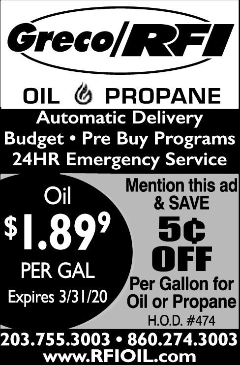 Greco/RFIOIL O PROPANEAutomatic DeliveryBudget  Pre Buy Programs24HR Emergency ServiceMention this ad& SAVEOil$1.89°5¢OFFPer Gallon forExpires 3/31/20 Oil or PropanePER GALH.O.D. #474203.755.3003  860.274.3003www.RFIOIL.com Greco/RFI OIL O PROPANE Automatic Delivery Budget  Pre Buy Programs 24HR Emergency Service Mention this ad & SAVE Oil $1.89° 5¢ OFF Per Gallon for Expires 3/31/20 Oil or Propane PER GAL H.O.D. #474 203.755.3003  860.274.3003 www.RFIOIL.com