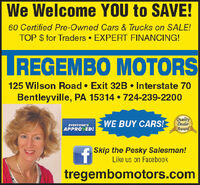 We Welcome YOU to SAVE!60 Certified Pre-Owned Cars & Trucks on SALE!TOP $ for Traders  EXPERT FINANCING!LREGEMBO MOTORS125 Wilson Road  Exit 32B  Interstate 70Bentleyville, PA 15314  724-239-2200EVERYONE'SAPPROVED!WE BUY CARS!QualityDealerAwardA Skip the Pesky Salesman!Like us on Facebooktregembomotors.com We Welcome YOU to SAVE! 60 Certified Pre-Owned Cars & Trucks on SALE! TOP $ for Traders  EXPERT FINANCING! LREGEMBO MOTORS 125 Wilson Road  Exit 32B  Interstate 70 Bentleyville, PA 15314  724-239-2200 EVERYONE'S APPROVED! WE BUY CARS! Quality Dealer Award A Skip the Pesky Salesman! Like us on Facebook tregembomotors.com