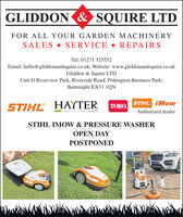 GLIDDON & SQUIRE LTDFOR ALL YOUR GARDEN MACHINERYSALES  SERVICE  REPAIRSTel: 01271 325552Email: hello@gliddonandsquire.co.uk, Website: www.gliddonandsquire.co.ukGliddon & Squire LTDUnit D Riverview Park, Riverside Road, Pottington Business Park,Barnstaple EX31 1QNSTIHLHAYTERSTIHL iMowTORO.Authorised dealerMAKERS OF THE FINEST MOWERSSTIHL IMO W & PRESSURE WASHEROPEN DAYPOSTPONED GLIDDON & SQUIRE LTD FOR ALL YOUR GARDEN MACHINERY SALES  SERVICE  REPAIRS Tel: 01271 325552 Email: hello@gliddonandsquire.co.uk, Website: www.gliddonandsquire.co.uk Gliddon & Squire LTD Unit D Riverview Park, Riverside Road, Pottington Business Park, Barnstaple EX31 1QN STIHL HAYTER STIHL iMow TORO. Authorised dealer MAKERS OF THE FINEST MOWERS STIHL IMO W & PRESSURE WASHER OPEN DAY POSTPONED