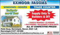 EXMOOR FASCIASWINDOWS  DOORSTRADE COUNTERTrading forover 31 YearsSupply Only ToBuilders & DIY FASCIA BOARDS  CLADDING GUTTERING  SILICONES & SEALANTSALL AT COMPETITIVE PRICES!Rolle Quay, Barnstaple, Devon, EX31 1JEBarnstaple 01271 321600www.exmoorfascias.co.uk sales@exmoorfascias.co.ukTRUSTMARK FENSAewneCdoret antarwww.i kinRezistered Comeany EXMOOR FASCIAS WINDOWS  DOORS TRADE COUNTER Trading for over 31 Years Supply Only To Builders & DIY  FASCIA BOARDS  CLADDING  GUTTERING  SILICONES & SEALANTS ALL AT COMPETITIVE PRICES! Rolle Quay, Barnstaple, Devon, EX31 1JE Barnstaple 01271 321600 www.exmoorfascias.co.uk sales@exmoorfascias.co.uk TRUST MARK FENSA ewneCdoret antar www.i kin Rezistered Comeany