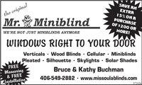 SAVE RNEXTRAthe original15% ON RPURCHASEMr.MiniblindOF $200 ORMORE!WE'RE NOT JUST MINIBLINDS ANYMOREWINDOWS RIGHT TO YOUR DOORVerticals  Wood Blinds  Cellular  MiniblindsPleated · Silhouette · Skylights· Solar ShadesBruce & Kathy BuchmanFREEMeasuring& FREEZlustallation406-549-2882 · www.missoulablinds.com372426 SAVE RN EXTRA the original 15% ON R PURCHASE Mr. Miniblind OF $200 OR MORE! WE'RE NOT JUST MINIBLINDS ANYMORE WINDOWS RIGHT TO YOUR DOOR Verticals  Wood Blinds  Cellular  Miniblinds Pleated · Silhouette · Skylights· Solar Shades Bruce & Kathy Buchman FREE Measuring & FREE Zlustallation 406-549-2882 · www.missoulablinds.com 372426