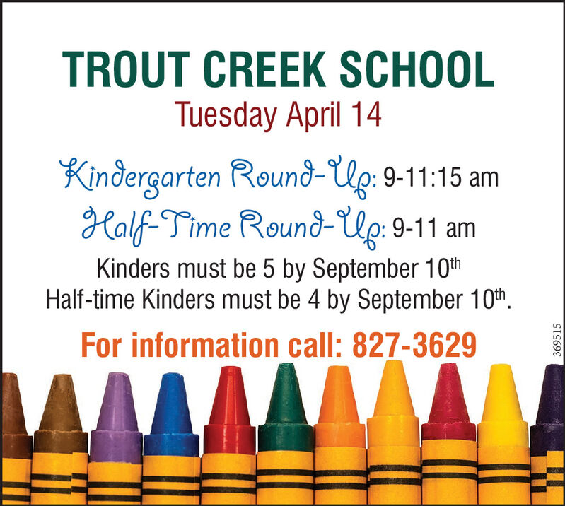 TROUT CREEK SCHOOLTuesday April 14Kindergarten Round-Up: 9-11:15 amHalf-Time Round-Up: 9-11 amKinders must be 5 by September 10thHalf-time Kinders must be 4 by September 10th.For information call: 827-3629369515 TROUT CREEK SCHOOL Tuesday April 14 Kindergarten Round-Up: 9-11:15 am Half-Time Round-Up: 9-11 am Kinders must be 5 by September 10th Half-time Kinders must be 4 by September 10th. For information call: 827-3629 369515