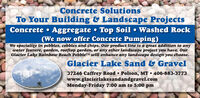Concrete SolutionsTo Your Building & Landscape ProjectsConcrete  Aggregate  Top Soil  Washed Rock(We now offer Concrete Pumping)We specialize in pebbles, cobbles and chips. Our product line is a great addition to anywater feature, garden, rooftop garden, or any other landscape project you have. OurGlacier Lake Rainbow Beach PebbleTM will enhance any landscape design you choose.Glacier Lake Sand & Gravel37246 Caffrey Road  Polson, MT  406-883-3773www.glacierlakesandandgravel.comMonday-Friday 7:00 am to 5:00 pm Concrete Solutions To Your Building & Landscape Projects Concrete  Aggregate  Top Soil  Washed Rock (We now offer Concrete Pumping) We specialize in pebbles, cobbles and chips. Our product line is a great addition to any water feature, garden, rooftop garden, or any other landscape project you have. Our Glacier Lake Rainbow Beach PebbleTM will enhance any landscape design you choose. Glacier Lake Sand & Gravel 37246 Caffrey Road  Polson, MT  406-883-3773 www.glacierlakesandandgravel.com Monday-Friday 7:00 am to 5:00 pm