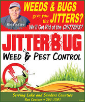 WEEDS &BUGSthe JITTERS?give youRon CoutureWe'll Get Rid of the CRITTERS?atw heJITTERBUGWEED & PEST CONTROLServing Lake and Sanders CountiesRon Couture 261-1391372683 WEEDS &BUGS the JITTERS? give you Ron Couture We'll Get Rid of the CRITTERS? atw he JITTERBUG WEED & PEST CONTROL Serving Lake and Sanders Counties Ron Couture 261-1391 372683
