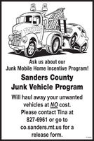 TOWINGAsk us about ourJunk Mobile Home Incentive Program!Sanders CountyJunk Vehicle ProgramWill haul away your unwantedvehicles at NO cost.Please contact Tina at827-6961 or go toco.sanders.mt.us for arelease form.372684 TOWING Ask us about our Junk Mobile Home Incentive Program! Sanders County Junk Vehicle Program Will haul away your unwanted vehicles at NO cost. Please contact Tina at 827-6961 or go to co.sanders.mt.us for a release form. 372684