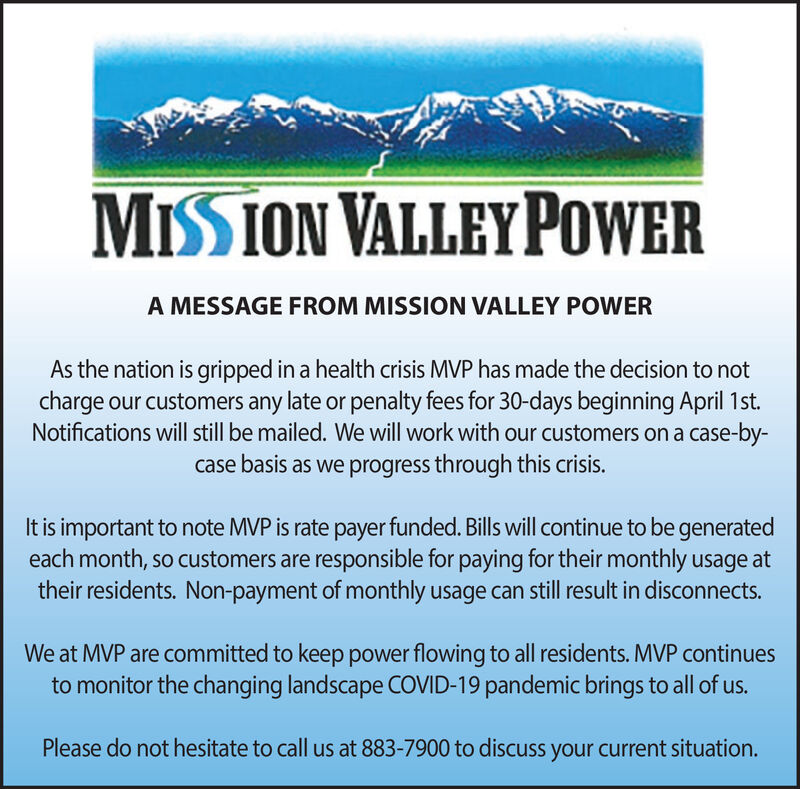 MISSION VALLEY POWERA MESSAGE FROM MISSION VALLEY POWERAs the nation is gripped in a health crisis MVP has made the decision to notcharge our customers any late or penalty fees for 30-days beginning April 1st.Notifications will still be mailed. We will work with our customers on a case-by-case basis as we progress through this crisis.It is important to note MVP is rate payer funded. Bills will continue to be generatedeach month, so customers are responsible for paying for their monthly usage attheir residents. Non-payment of monthly usage can still result in disconnects.We at MVP are committed to keep power flowing to all residents. MVP continuesto monitor the changing landscape COVID-19 pandemic brings to all of us.Please do not hesitate to call us at 883-7900 to discuss your current situation. MISSION VALLEY POWER A MESSAGE FROM MISSION VALLEY POWER As the nation is gripped in a health crisis MVP has made the decision to not charge our customers any late or penalty fees for 30-days beginning April 1st. Notifications will still be mailed. We will work with our customers on a case-by- case basis as we progress through this crisis. It is important to note MVP is rate payer funded. Bills will continue to be generated each month, so customers are responsible for paying for their monthly usage at their residents. Non-payment of monthly usage can still result in disconnects. We at MVP are committed to keep power flowing to all residents. MVP continues to monitor the changing landscape COVID-19 pandemic brings to all of us. Please do not hesitate to call us at 883-7900 to discuss your current situation.