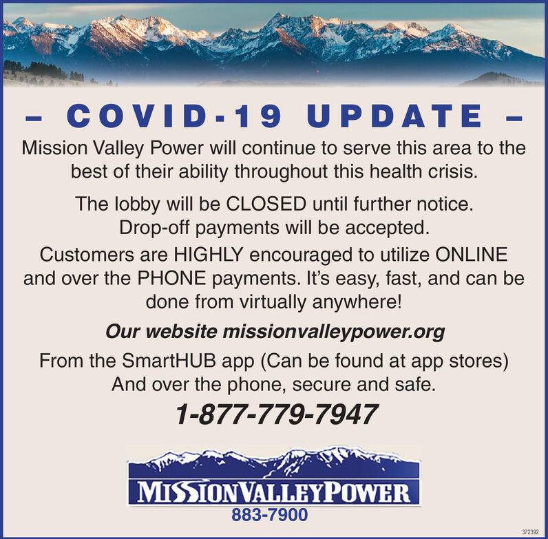 COVID-19 UPDATE -Mission Valley Power will continue to serve this area to thebest of their ability throughout this health crisis.The lobby will be CLOSED until further notice.Drop-off payments will be accepted.Customers are HIGHLY encouraged to utilize ONLINEand over the PHONE payments. It's easy, fast, and can bedone from virtually anywhere!Our website missionvalleypower.orgFrom the SmartHUB app (Can be found at app stores)And over the phone, secure and safe.1-877-779-7947MISSIONVALLEYPOWER883-7900371868 COVID-19 UPDATE - Mission Valley Power will continue to serve this area to the best of their ability throughout this health crisis. The lobby will be CLOSED until further notice. Drop-off payments will be accepted. Customers are HIGHLY encouraged to utilize ONLINE and over the PHONE payments. It's easy, fast, and can be done from virtually anywhere! Our website missionvalleypower.org From the SmartHUB app (Can be found at app stores) And over the phone, secure and safe. 1-877-779-7947 MISSIONVALLEYPOWER 883-7900 371868