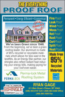 THE EVERYTHINGPROOF R OOFPermanent  Energy Efficient Economical Fire ProofDIRETINAPERMALOCKLeak ProofWindProofMoss ProofRotProofRustProofCurl ProofWe've been Green since 1948.From the beginning, we've been a greenroofing leader. Our aluminum is madeof 95% recycled or recyclable mate-rials which allows for less wast in thelandfills. As an Energy Star partner, ourshingles also reflect radiant heat reduc-ing your energy bills, making paying foryour roof even easier.Split ProofHeatProofMade From95%RecycledMaterialsPerma-lock MetalRoofing SystemEnergPERMALOCKENERGY STARTHE ALUMINUMRYAN GAGEIGHINGLE211 Main Street Polson, MT 59860(406) 450-0747 Cell  (406) 883-4368 Office(406) 883 4369 FaxCOMPANY SINCE 1948 THE EVERYTHING PROOF R OOF Permanent  Energy Efficient Economical Fire Proof DIRETINA PERMALOCK Leak Proof WindProof Moss Proof RotProof RustProof Curl Proof We've been Green since 1948. From the beginning, we've been a green roofing leader. Our aluminum is made of 95% recycled or recyclable mate- rials which allows for less wast in the landfills. As an Energy Star partner, our shingles also reflect radiant heat reduc- ing your energy bills, making paying for your roof even easier. Split Proof HeatProof Made From 95% Recycled Materials Perma-lock Metal Roofing System Energ PERMALOCK ENERGY STAR THE ALUMINUM RYAN GAGE IGHINGLE 211 Main Street Polson, MT 59860 (406) 450-0747 Cell  (406) 883-4368 Office (406) 883 4369 Fax COMPANY SINCE 1948