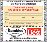 Look for Home Improvement Ideas inour New Spring Catalog!We Are Giving AwayTWO $500 SHOPPING SPREES!NameI Address| CityStateZipPhoneEmailNO PURCHASE NECESSARY  DRAWING June 1, 2020MUST BE 18 YEARS OF AGE TO ENTERGamblesDoitBestHARDWARESINCE 1939gamblesstore.doitbest.com110 East Railroad  Plains  826-3212 Look for Home Improvement Ideas in our New Spring Catalog! We Are Giving Away TWO $500 SHOPPING SPREES! Name I Address | City State Zip Phone Email NO PURCHASE NECESSARY  DRAWING June 1, 2020 MUST BE 18 YEARS OF AGE TO ENTER Gambles Doit Best HARDWARE SINCE 1939 gamblesstore.doitbest.com 110 East Railroad  Plains  826-3212