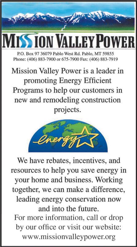 MISSION VALLEY POWERP.O. Box 97 36079 Pablo West Rd. Pablo, MT 59855Phone: (406) 883-7900 or 675-7900 Fax: (406) 883-7919Mission Valley Power is a leader inpromoting Energy EfficientPrograms to help our customers innew and remodeling constructionprojects.energghsWe have rebates, incentives, andresources to help you save energy inyour home and business. Workingtogether, we can make a difference,leading energy conservation nowand into the future.For more information, call or dropby our office or visit our website:www.missionvalleypower.org MISSION VALLEY POWER P.O. Box 97 36079 Pablo West Rd. Pablo, MT 59855 Phone: (406) 883-7900 or 675-7900 Fax: (406) 883-7919 Mission Valley Power is a leader in promoting Energy Efficient Programs to help our customers in new and remodeling construction projects. energghs We have rebates, incentives, and resources to help you save energy in your home and business. Working together, we can make a difference, leading energy conservation now and into the future. For more information, call or drop by our office or visit our website: www.missionvalleypower.org