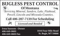 BUGLESS PEST CONTROLOf MontanaServicing Mineral, Sanders, Lake, Flathead,Powell, Lincoln and Missoula Counties.Call 406-207-7139 For SchedulingLicensed and BondedIrma Sansom - Owner406-649-06031016 Four Mile Road406-649-0603 FaxSt. Regis, MT 59866 BUGLESS PEST CONTROL Of Montana Servicing Mineral, Sanders, Lake, Flathead, Powell, Lincoln and Missoula Counties. Call 406-207-7139 For Scheduling Licensed and Bonded Irma Sansom - Owner 406-649-0603 1016 Four Mile Road 406-649-0603 Fax St. Regis, MT 59866