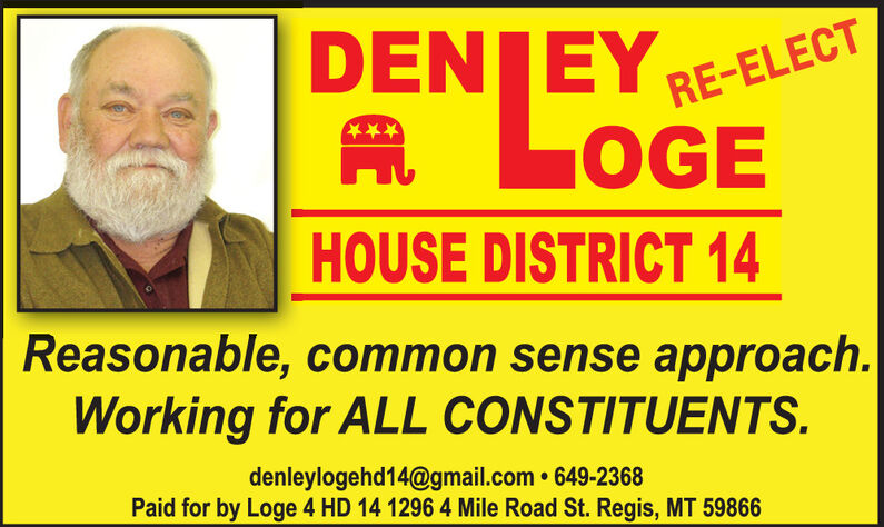 DENJEYA LOGERE-ELECTHOUSE DISTRICT 14Reasonable, common sense approach.Working for ALL CONSTITUENTS.denleylogehd14@gmail.com  649-2368Paid for by Loge 4 HD 14 1296 4 Mile Road St. Regis, MT 59866 DENJEY A LOGE RE-ELECT HOUSE DISTRICT 14 Reasonable, common sense approach. Working for ALL CONSTITUENTS. denleylogehd14@gmail.com  649-2368 Paid for by Loge 4 HD 14 1296 4 Mile Road St. Regis, MT 59866