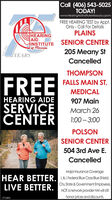 Call (406) 543-5025TODAY!www.HearingAidinstituteMissoula.cpomFREE HEARING TEST by Appt.Only - Call For DefailsPLAINSHEARINGAIDINSTITUTE SENIOR CENTERof Pissoula205 Meany StYEARSCancelledTHOMPSONFREEFALLS MAIN ST.MEDICALHEARING AIDE907 MainSERVICECENTÉRMarch 261:00  3:00POLSONSENIOR CENTER504 3rd Ave E.CancelledMajor Insurance Coverage:HEAR BETTER. L&LFederal Blue Cros Blue Shield,City. State & Government Employees.NOT anetwork provider HAI will stlhonor prices and discounts.LIVE BETTER.371604 Call (406) 543-5025 TODAY! www.HearingAidinstituteMissoula.cpom FREE HEARING TEST by Appt. Only - Call For Defails PLAINS HEARING AID INSTITUTE SENIOR CENTER of Pissoula 205 Meany St YEARS Cancelled THOMPSON FREE FALLS MAIN ST. MEDICAL HEARING AIDE 907 Main SERVICE CENTÉR March 26 1:00  3:00 POLSON SENIOR CENTER 504 3rd Ave E. Cancelled Major Insurance Coverage: HEAR BETTER. L&LFederal Blue Cros Blue Shield, City. State & Government Employees. NOT anetwork provider HAI will stl honor prices and discounts. LIVE BETTER. 371604