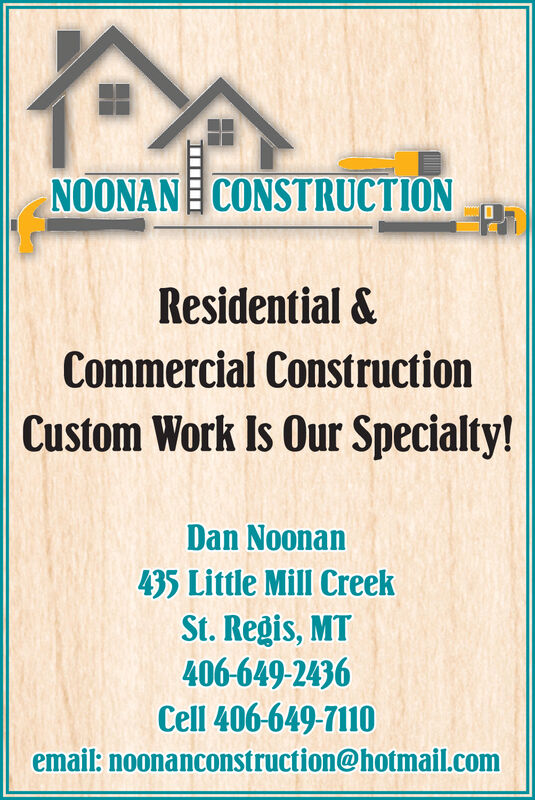 NOONANE CONSTRUCTIONResidential &Commercial ConstructionCustom Work Is Our Specialty!Dan Noonan435 Little Mill CreekSt. Regis, MT406-649-2436Cell 406-649-7110email: noonanconstruction@hotmail.com NOONANE CONSTRUCTION Residential & Commercial Construction Custom Work Is Our Specialty! Dan Noonan 435 Little Mill Creek St. Regis, MT 406-649-2436 Cell 406-649-7110 email: noonanconstruction@hotmail.com