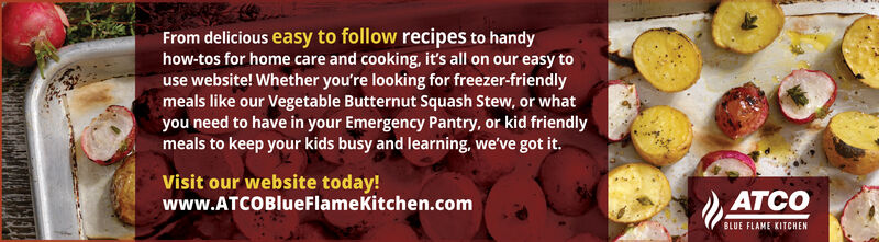 From delicious easy to follow recipes to handyhow-tos for home care and cooking, it's all on our easy touse website! Whether you're looking for freezer-friendlymeals like our Vegetable Butternut Squash Stew, or whatyou need to have in your Emergency Pantry, or kid friendlymeals to keep your kids busy and learning, we've got it.Visit our website today!www.ATCOBlueFlamekitchen.comATCOBLUE FLAME KITCHEN From delicious easy to follow recipes to handy how-tos for home care and cooking, it's all on our easy to use website! Whether you're looking for freezer-friendly meals like our Vegetable Butternut Squash Stew, or what you need to have in your Emergency Pantry, or kid friendly meals to keep your kids busy and learning, we've got it. Visit our website today! www.ATCOBlueFlamekitchen.com ATCO BLUE FLAME KITCHEN