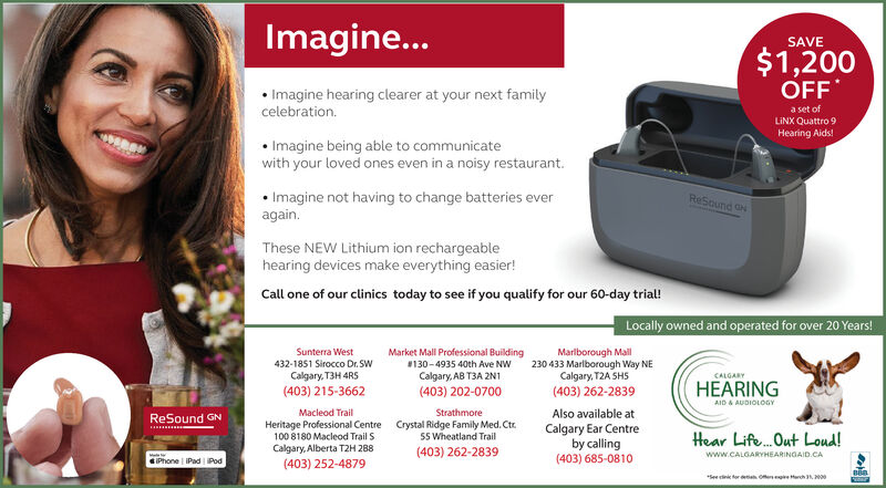 Imagine...SAVE$1,200OFF Imagine hearing clearer at your next familycelebration.a set ofLINX Quattro 9Hearing Aids! Imagine being able to communicatewith your loved ones even in a noisy restaurant. Imagine not having to change batteries everagain.ReSound ONThese NEW Lithium ion rechargeablehearing devices make everything easier!Call one of our clinics today to see if you qualify for our 60-day trial!Locally owned and operated for over 20 Years!Sunterra WestMarket Mall Professional Building130-4935 40th Ave NWCalgary, AB T3A 2N1Marlborough Mall230 433 Marlborough Way NECalgary, T2A SHS432-1851 Sirocco Dr. SWCalgary, T3H 4RS(403) 215-3662CALGARY(403) 202-0700HEARING(403) 262-2839AID A AUDIOLOGYMacleod TrailStrathmoreAlso available atReSound GNHeritage Professional Centre100 8180 Macleod Trail SCrystal Ridge Family Med. Ctr.55 Wheatland Trail(403) 262-2839Calgary Ear Centreby calling(403) 685-0810Hear Life. Out Loud!Calgary, Alberta T2H 28(403) 252-4879www.CALGARYHEARINGAID.CAiPhone | IPad Pod*See cink for deta o e tarch . 00 Imagine... SAVE $1,200 OFF  Imagine hearing clearer at your next family celebration. a set of LINX Quattro 9 Hearing Aids!  Imagine being able to communicate with your loved ones even in a noisy restaurant.  Imagine not having to change batteries ever again. ReSound ON These NEW Lithium ion rechargeable hearing devices make everything easier! Call one of our clinics today to see if you qualify for our 60-day trial! Locally owned and operated for over 20 Years! Sunterra West Market Mall Professional Building 130-4935 40th Ave NW Calgary, AB T3A 2N1 Marlborough Mall 230 433 Marlborough Way NE Calgary, T2A SHS 432-1851 Sirocco Dr. SW Calgary, T3H 4RS (403) 215-3662 CALGARY (403) 202-0700 HEARING (403) 262-2839 AID A AUDIOLOGY Macleod Trail Strathmore Also available at ReSound GN Heritage Professional Centre 100 8180 Macleod Trail S Crystal Ridge Family Med. Ctr. 55 Wheatland Trail (403) 262-2839 Calgary Ear Centre by calling (403) 685-0810 Hear Life. Out Loud! Calgary, Alberta T2H 28 (403) 252-4879 www.CALGARYHEARINGAID.CA iPhone | IPad Pod *See cink for deta o e tarch . 00